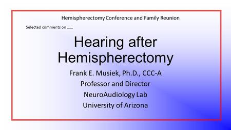 Hearing after Hemispherectomy Frank E. Musiek, Ph.D., CCC-A Professor and Director NeuroAudiology Lab University of Arizona Selected comments on …… Hemispherectomy.