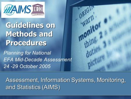 Assessment, Information Systems, Monitoring, and Statistics (AIMS) Planning for National EFA Mid-Decade Assessment 24 -29 October 2005 Guidelines on Methods.