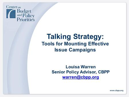 Talking Strategy: Tools for Mounting Effective Issue Campaigns Louisa Warren Senior Policy Advisor, CBPP