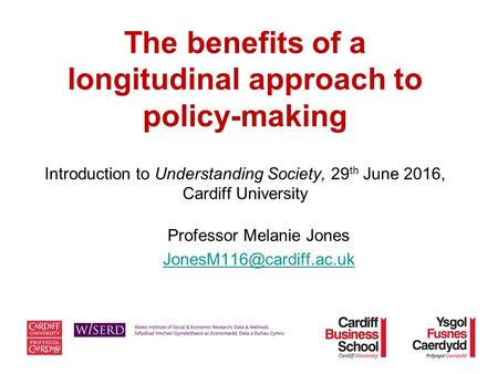 The benefits of a longitudinal approach to policy-making Introduction to Understanding Society, 29 th June 2016, Cardiff University Professor Melanie Jones.