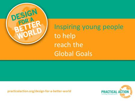 Inspiring young people to help reach the Global Goals practicalaction.org/design-for-a-better-world.