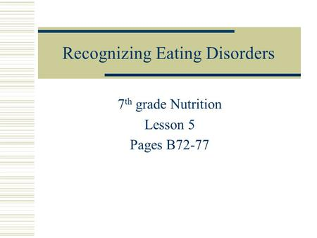 Recognizing Eating Disorders 7 th grade Nutrition Lesson 5 Pages B72-77.