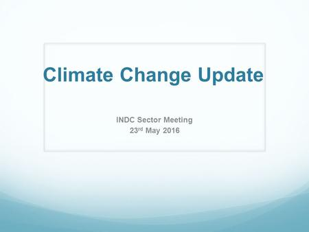 Climate Change Update INDC Sector Meeting 23 rd May 2016.