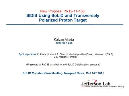 New Proposal PR12-11-108: SIDIS Using SoLID and Transversely Polarized Proton Target Kalyan Allada Jefferson Lab Spokespersons: K. Allada (JLab), J. P.