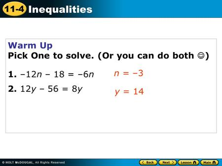 11-4 Inequalities Warm Up Pick One to solve. (Or you can do both ) 1. –12n – 18 = –6n 2. 12y – 56 = 8y n = –3 y = 14.