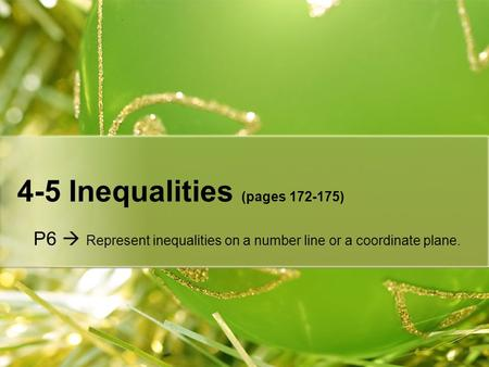 4-5 Inequalities (pages 172-175) P6  Represent inequalities on a number line or a coordinate plane.