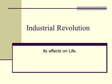 Industrial Revolution Its effects on Life.. Industrial Revolution A shift in the 1700's – 1900s where people stopped making goods by hand and began making.