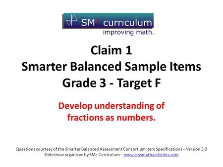 Claim 1 Smarter Balanced Sample Items Grade 3 - Target F Develop understanding of fractions as numbers. Questions courtesy of the Smarter Balanced Assessment.