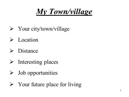 1 My Town/village  Your city/town/village  Location  Distance  Interesting places  Job opportunities  Your future place for living.