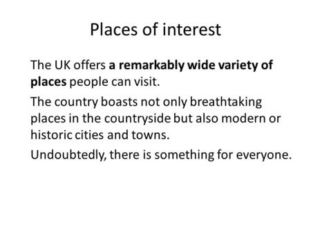 Places of interest The UK offers a remarkably wide variety of places people can visit. The country boasts not only breathtaking places in the countryside.