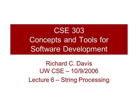 CSE 303 Concepts and Tools for Software Development Richard C. Davis UW CSE – 10/9/2006 Lecture 6 – String Processing.