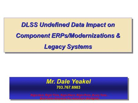 DLSS Undefined Data Impact on Component ERPs/Modernizations & Legacy Systems Mr. Dale Yeakel 703.767.6983 Mr. Dale Yeakel 703.767.6983 Right Item, Right.