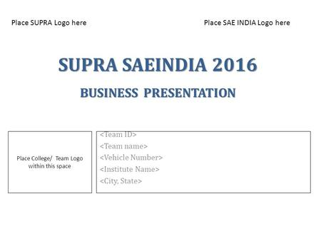 SUPRA SAEINDIA 2016 BUSINESS PRESENTATION Place College/ Team Logo within this space Place SUPRA Logo herePlace SAE INDIA Logo here.