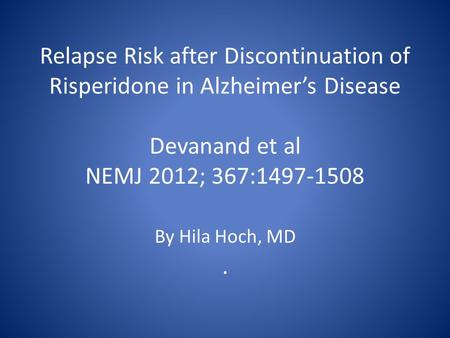 Relapse Risk after Discontinuation of Risperidone in Alzheimer's Disease Devanand et al NEMJ 2012; 367:1497-1508. By Hila Hoch, MD.