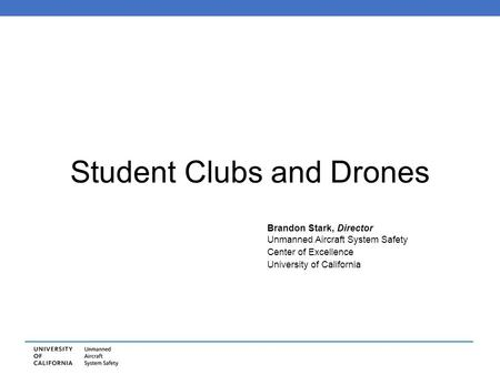 Student Clubs and Drones Brandon Stark, Director Unmanned Aircraft System Safety Center of Excellence University of California.
