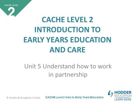 CACHE Level 2 Intro to Early Years Education © Hodder & Stoughton Limited CACHE LEVEL 2 INTRODUCTION TO EARLY YEARS EDUCATION AND CARE Unit 5 Understand.