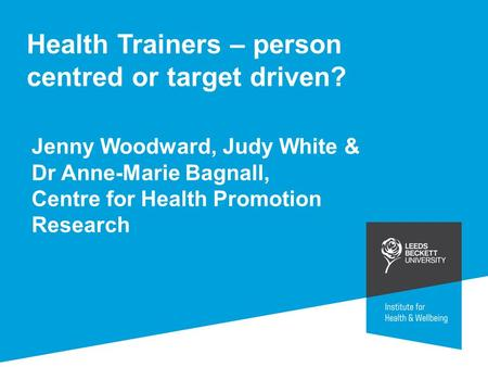 Health Trainers – person centred or target driven? Jenny Woodward, Judy White & Dr Anne-Marie Bagnall, Centre for Health Promotion Research.