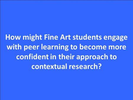 How might Fine Art students engage with peer learning to become more confident in their approach to contextual research?