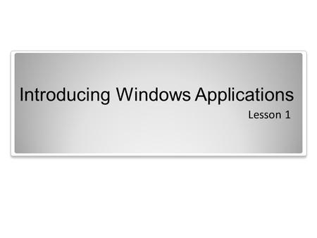 Introducing Windows Applications Lesson 1. Objectives.
