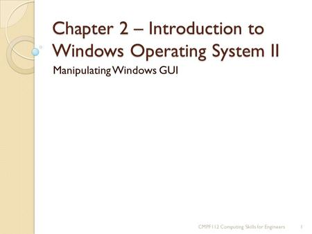 Chapter 2 – Introduction to Windows Operating System II Manipulating Windows GUI 1CMPF112 Computing Skills for Engineers.