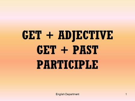English Department1 GET + ADJECTIVE GET + PAST PARTICIPLE.