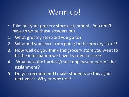 Warm up! Take out your grocery store assignment. You don't have to write these answers out. 1.What grocery store did you go to? 2.What did you learn from.