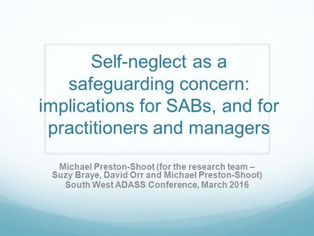 Self-neglect as a safeguarding concern: implications for SABs, and for practitioners and managers Michael Preston-Shoot (for the research team – Suzy Braye,