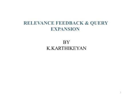 RELEVANCE FEEDBACK & QUERY EXPANSION BY K.KARTHIKEYAN 1.