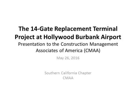 The 14-Gate Replacement Terminal Project at Hollywood Burbank Airport Presentation to the Construction Management Associates of America (CMAA) May 26,