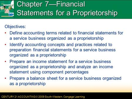 CENTURY 21 ACCOUNTING © 2009 South-Western, Cengage Learning Chapter 7—Financial Statements for a Proprietorship Objectives: Define accounting terms related.