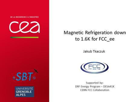 Magnetic Refrigeration down to 1.6K for FCC_ee Jakub Tkaczuk Supported by: DRF Energy Program – DESA41K CERN FCC Collaboration.