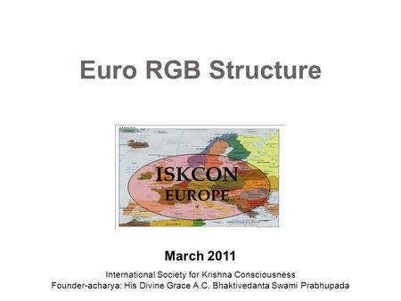 Euro RGB Structure ISKCON EUROPE March 2011 International Society for Krishna Consciousness Founder-acharya: His Divine Grace A.C. Bhaktivedanta Swami.