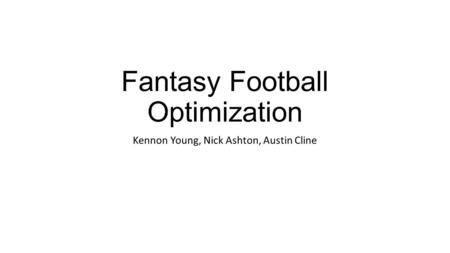 Fantasy Football Optimization Kennon Young, Nick Ashton, Austin Cline.