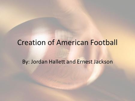 Creation of American Football By: Jordan Hallett and Ernest Jackson.