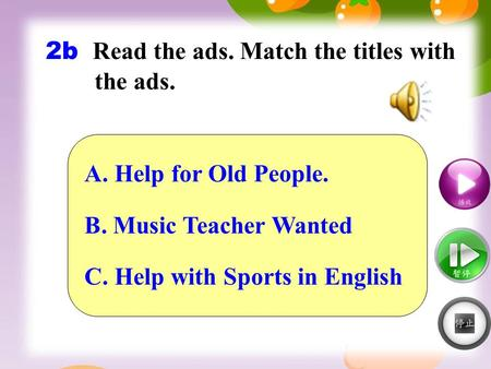 2b Read the ads. Match the titles with the ads. A. Help for Old People. B. Music Teacher Wanted C. Help with Sports in English.