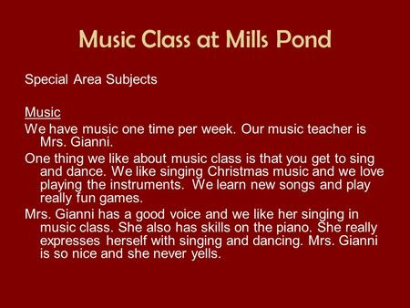 Music Class at Mills Pond Special Area Subjects Music We have music one time per week. Our music teacher is Mrs. Gianni. One thing we like about music.
