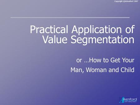 Copyright ©Arkenford 2007 Practical Application of Value Segmentation or …How to Get Your Man, Woman and Child.