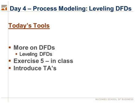 Day 4 – Process Modeling: Leveling DFDs Today's Tools  More on DFDs  Leveling DFDs  Exercise 5 – in class  Introduce TA's.