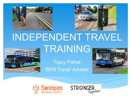 INDEPENDENT TRAVEL TRAINING Tracy Fisher SEN Travel Adviser 1.