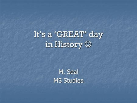It's a 'GREAT' day in History It's a 'GREAT' day in History M. Seal MS Studies.