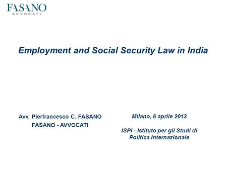 Employment and Social Security Law in India Avv. Pierfrancesco C. FASANO FASANO - AVVOCATI Milano, 6 aprile 2013 ISPI - Istituto per gli Studi di Politica.