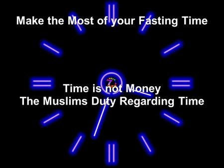 Make the Most of your Fasting Time Time is not Money The Muslims Duty Regarding Time.