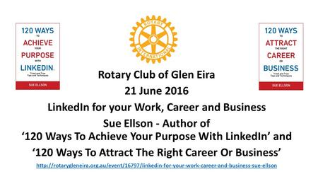 Rotary Club of Glen Eira 21 June 2016 LinkedIn for your Work, Career and Business Sue Ellson - Author of '120 Ways To Achieve Your Purpose With LinkedIn'
