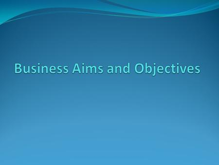 Lesson Objectives To identify businesses aims and objectives. (E) To analyse the need of different business aims and objectives for different sectors.