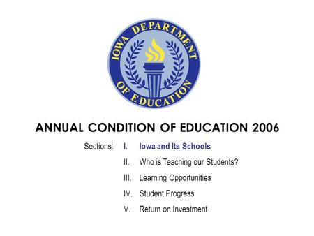 ANNUAL CONDITION OF EDUCATION 2006 I.Iowa and Its Schools II.Who is Teaching our Students? III.Learning Opportunities IV.Student Progress V.Return on Investment.