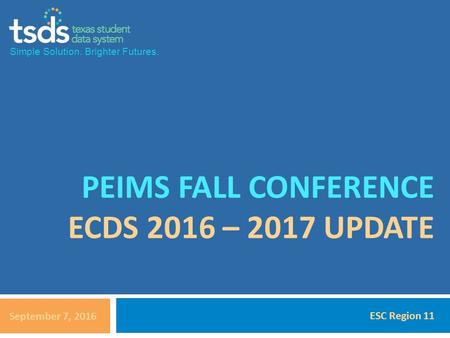 Simple Solution. Brighter Futures. PEIMS FALL CONFERENCE ECDS 2016 – 2017 UPDATE September 7, 2016 ESC Region 11.