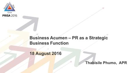 Business Acumen – PR as a Strategic Business Function 18 August 2016 Thabisile Phumo, APR.
