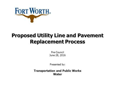 Proposed Utility Line and Pavement Replacement Process Proposed Utility Line and Pavement Replacement Process Pre-Council June 28, 2016 Presented by: Transportation.