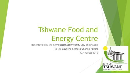 Tshwane Food and Energy Centre Presentation by the City Sustainability Unit, City of Tshwane to the Gauteng Climate Change Forum 12 th August 2016.