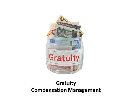 Gratuity Compensation Management. Prepared By Kindly restrict the use of slides for personal purpose. Please seek permission to reproduce the same in.